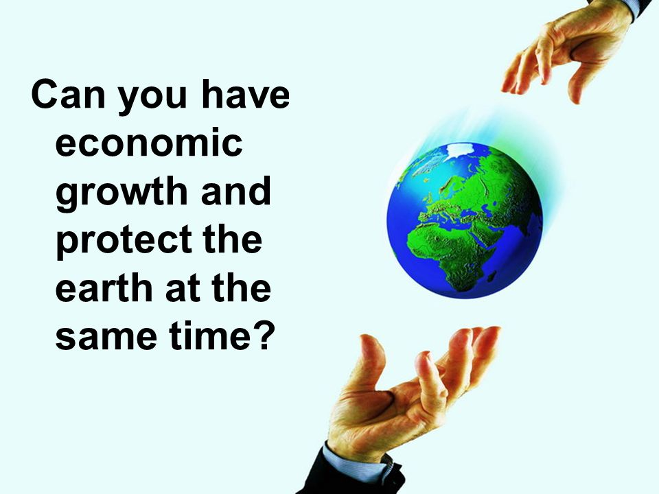 Can you have economic growth and protect the earth at the same time