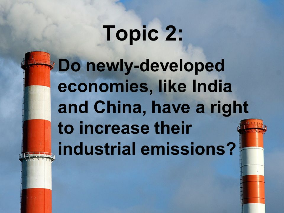 Topic 2: Do newly-developed economies, like India and China, have a right to increase their industrial emissions