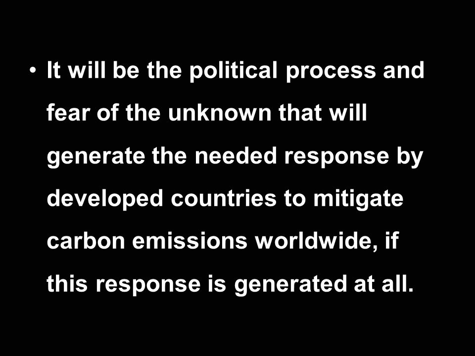 It will be the political process and fear of the unknown that will generate the needed response by developed countries to mitigate carbon emissions worldwide, if this response is generated at all.