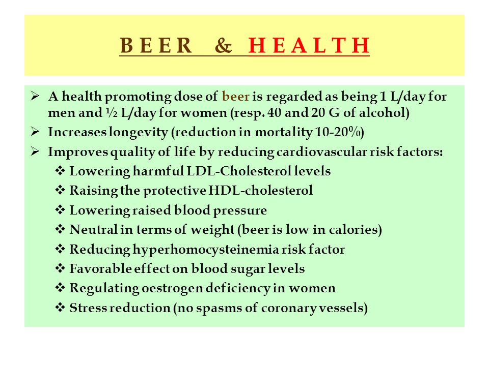 B E E R & H E A L T H A health promoting dose of beer is regarded as being 1 L/day for men and ½ L/day for women (resp. 40 and 20 G of alcohol)