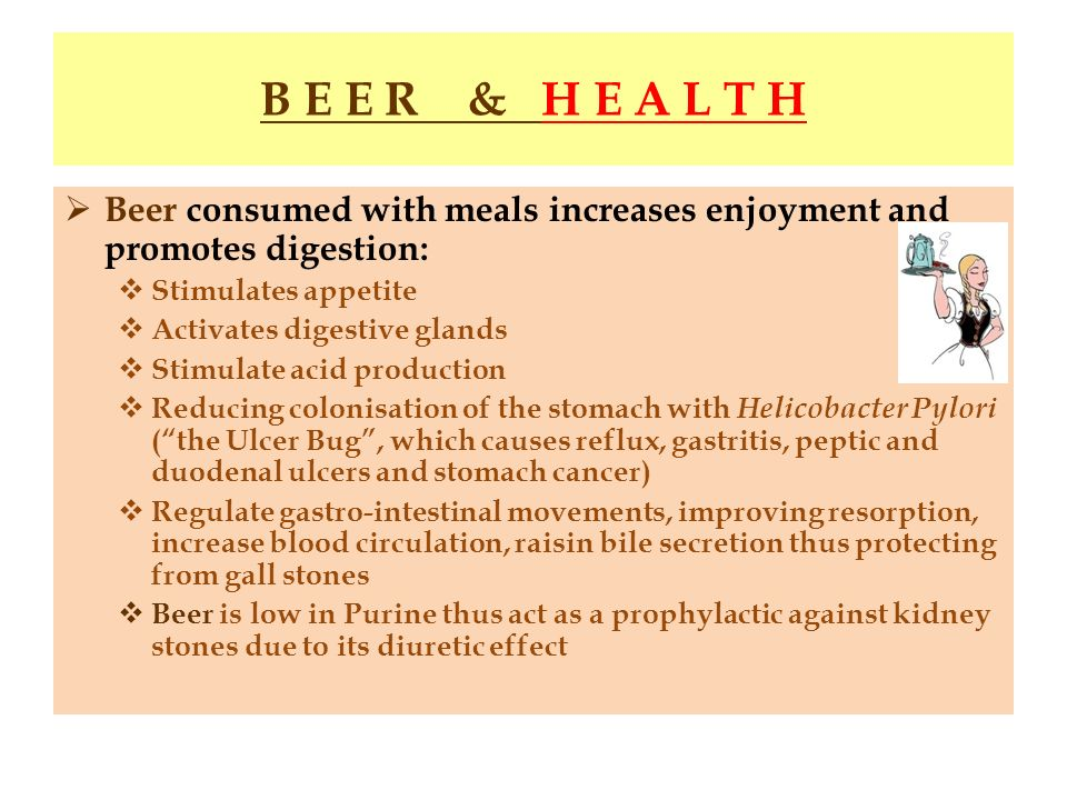 B E E R & H E A L T H Beer consumed with meals increases enjoyment and promotes digestion: Stimulates appetite.