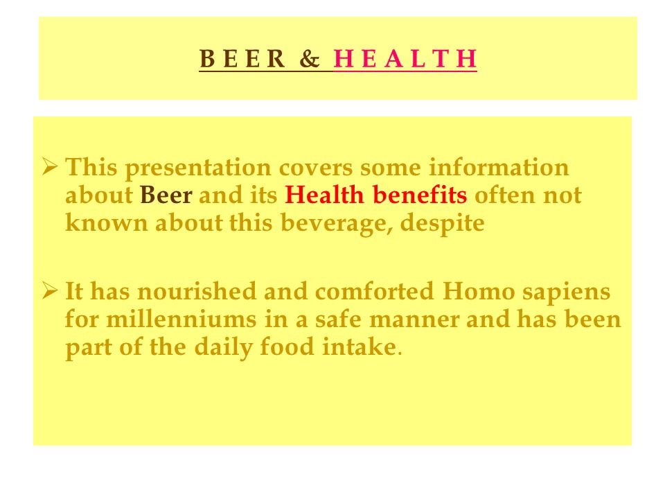 B E E R & H E A L T H This presentation covers some information about Beer and its Health benefits often not known about this beverage, despite.