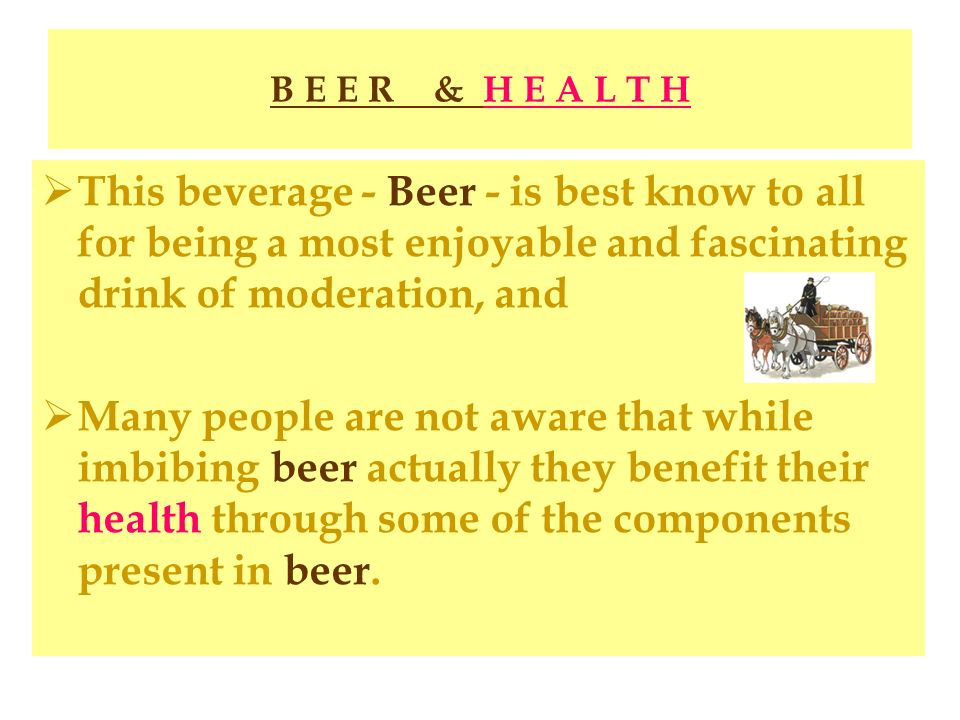 B E E R & H E A L T H This beverage - Beer - is best know to all for being a most enjoyable and fascinating drink of moderation, and.