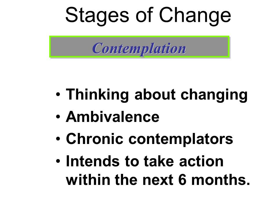 Stages of Change Contemplation Thinking about changing Ambivalence