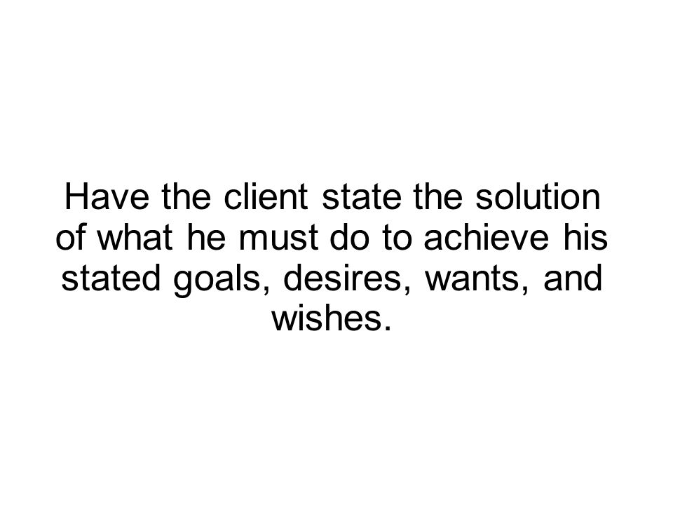 Have the client state the solution of what he must do to achieve his stated goals, desires, wants, and wishes.