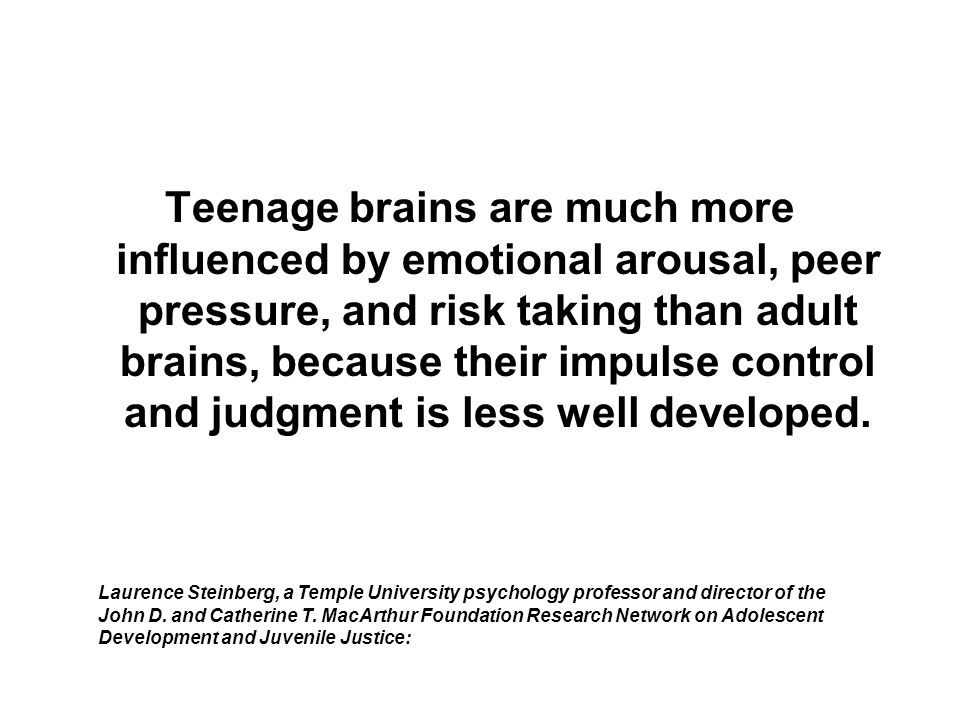 Teenage brains are much more influenced by emotional arousal, peer pressure, and risk taking than adult brains, because their impulse control and judgment is less well developed.