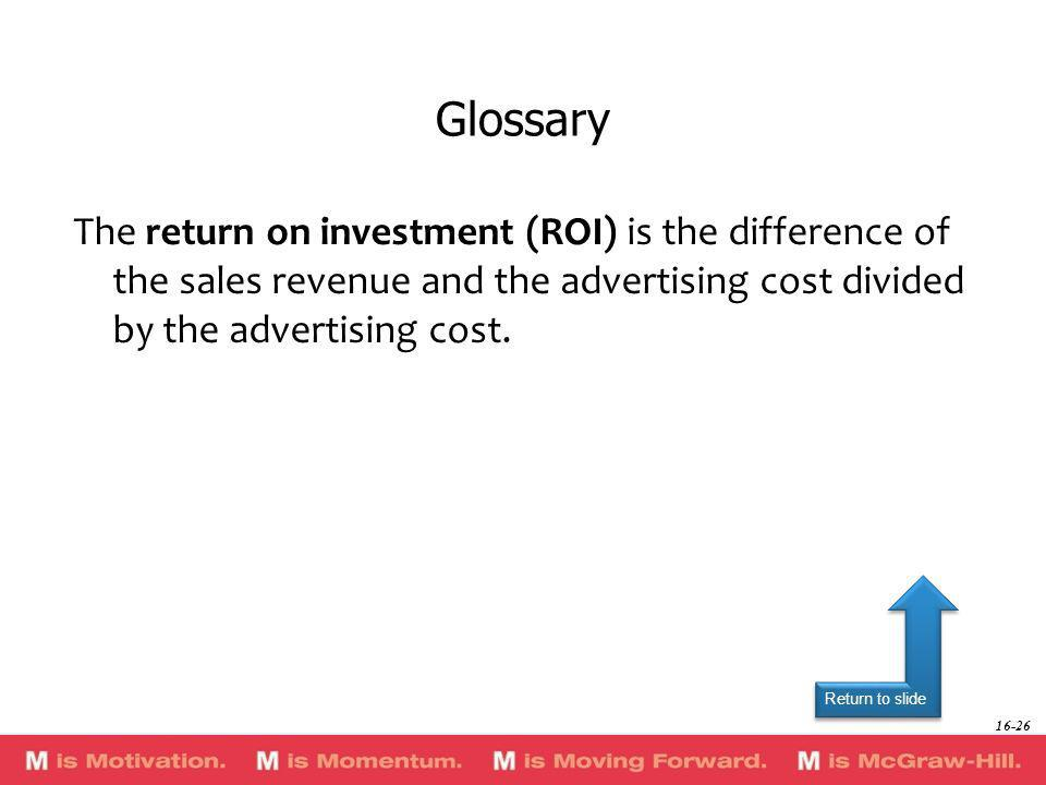 Glossary The return on investment (ROI) is the difference of the sales revenue and the advertising cost divided by the advertising cost.