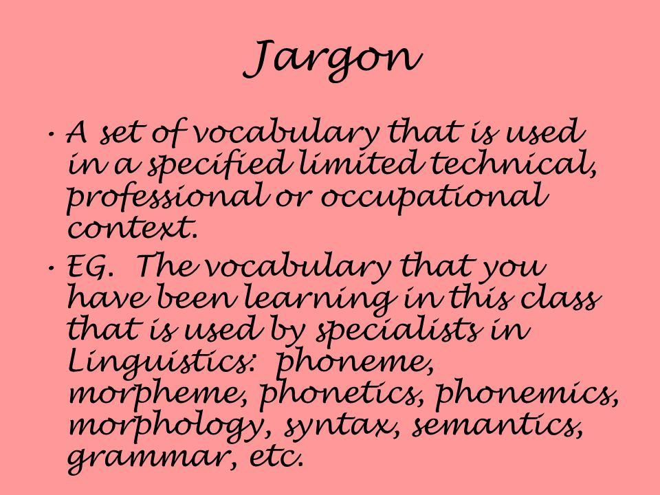 Jargon A set of vocabulary that is used in a specified limited technical, professional or occupational context.