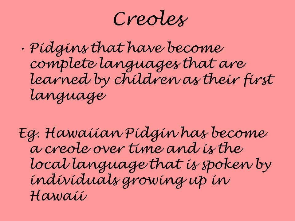 Creoles Pidgins that have become complete languages that are learned by children as their first language.