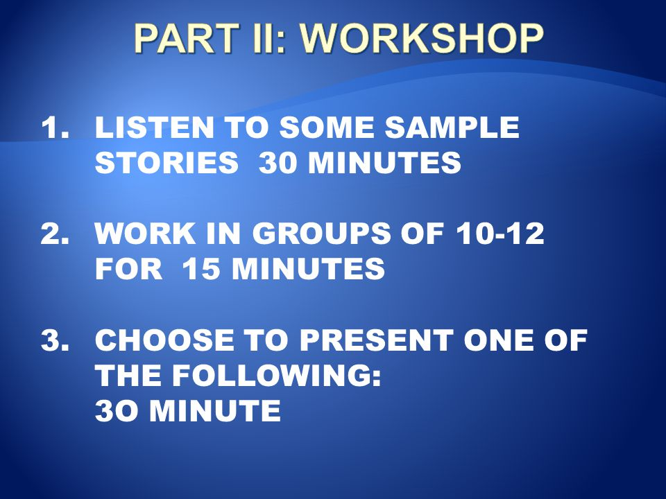 PART II: WORKSHOP LISTEN TO SOME SAMPLE STORIES 30 MINUTES
