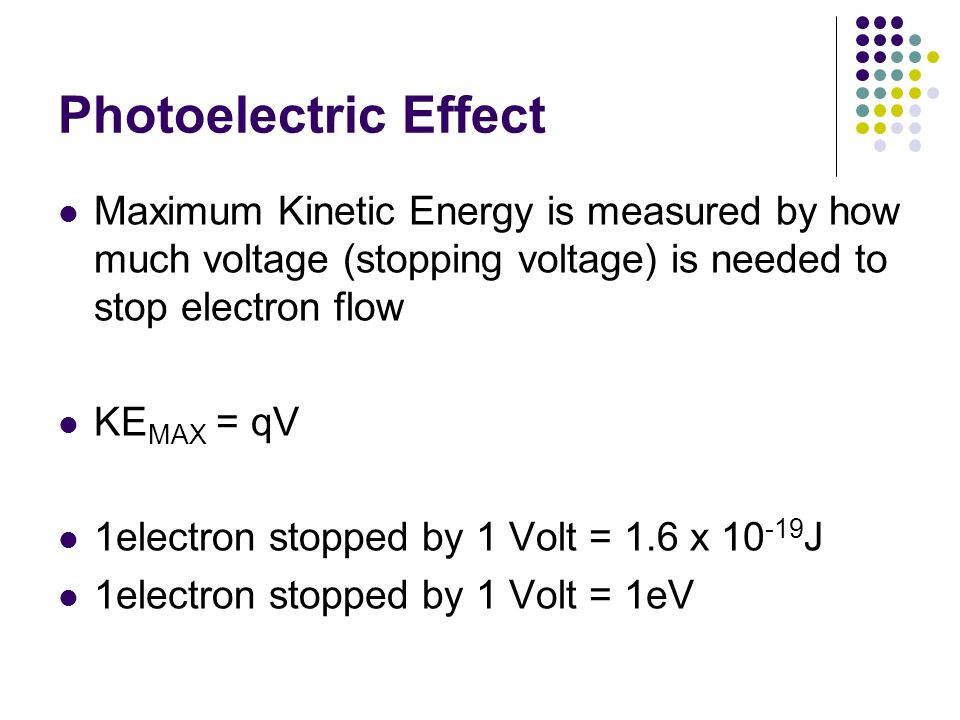 Photoelectric Effect Maximum Kinetic Energy is measured by how much voltage (stopping voltage) is needed to stop electron flow.