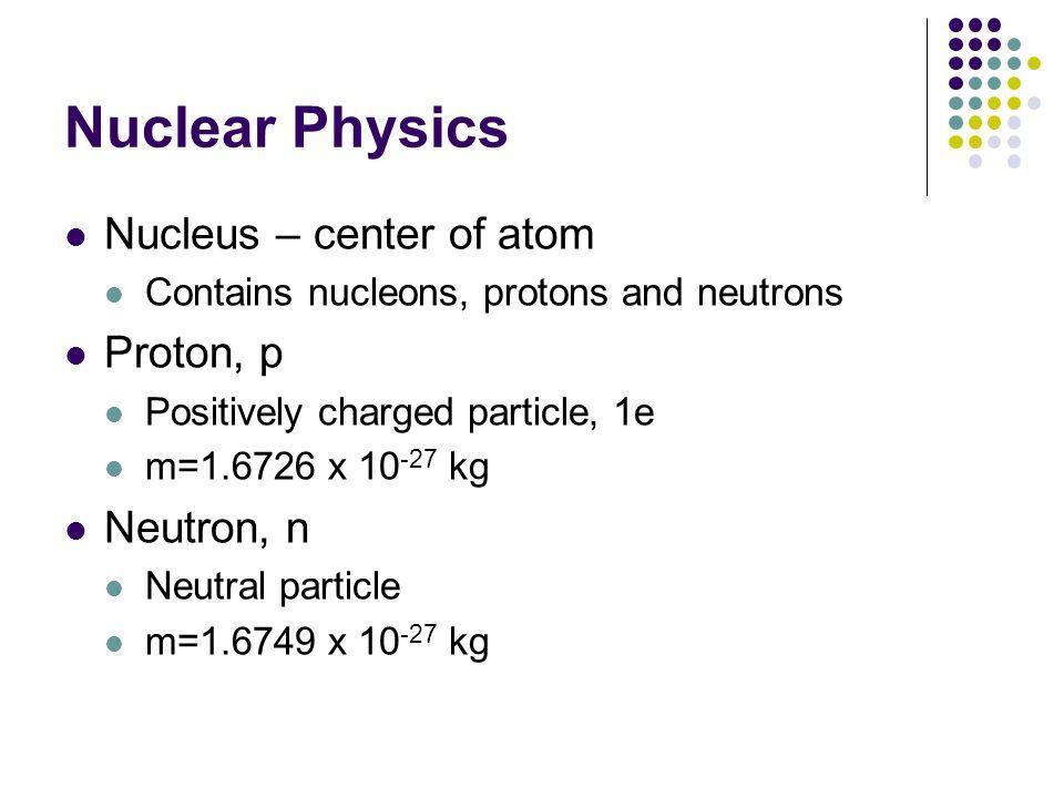 Nuclear Physics Nucleus – center of atom Proton, p Neutron, n