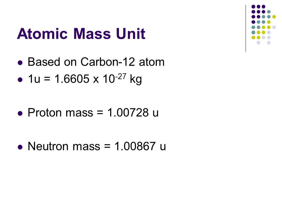 Atomic Mass Unit Based on Carbon-12 atom 1u = 1.6605 x 10-27 kg