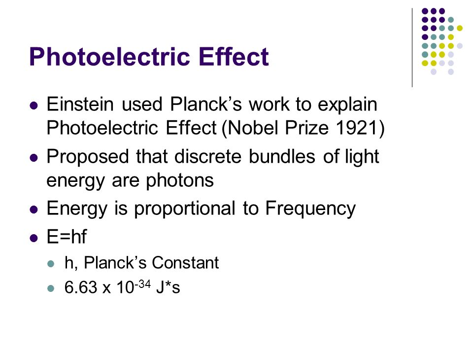 Photoelectric Effect Einstein used Planck's work to explain Photoelectric Effect (Nobel Prize 1921)