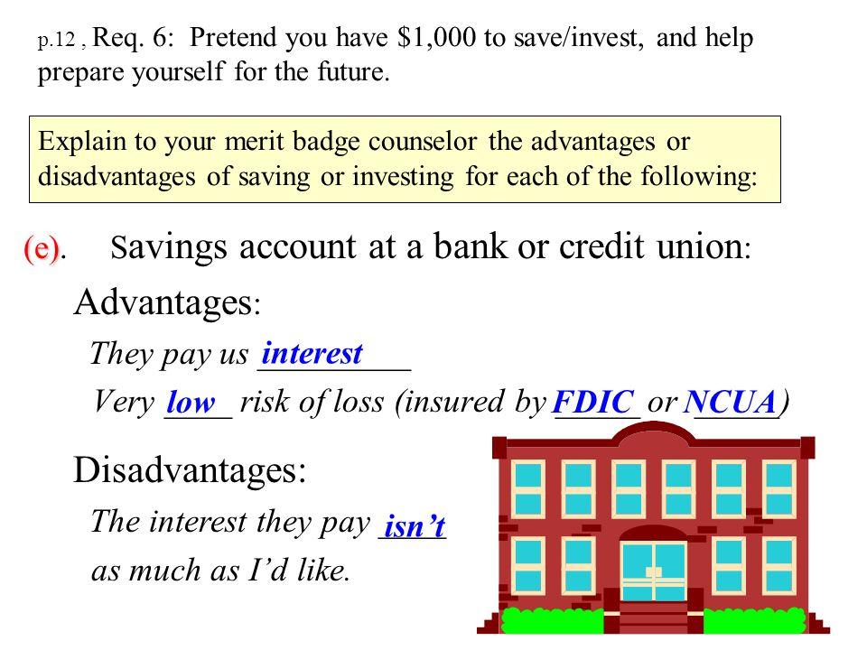 (e). Savings account at a bank or credit union: Advantages: