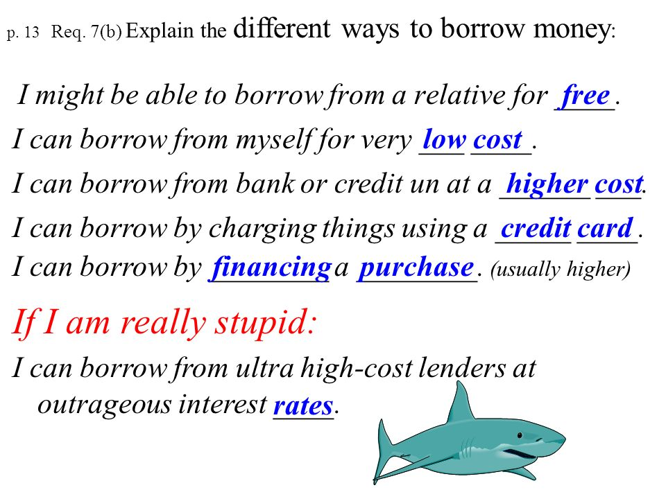p. 13 Req. 7(b) Explain the different ways to borrow money: