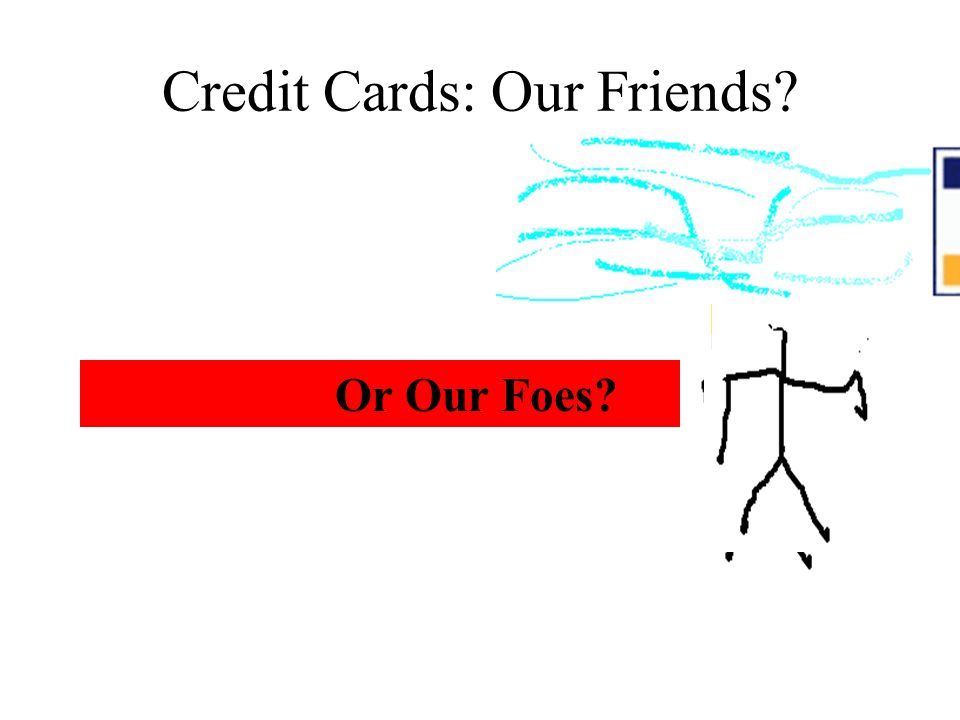 Credit Cards: Our Friends