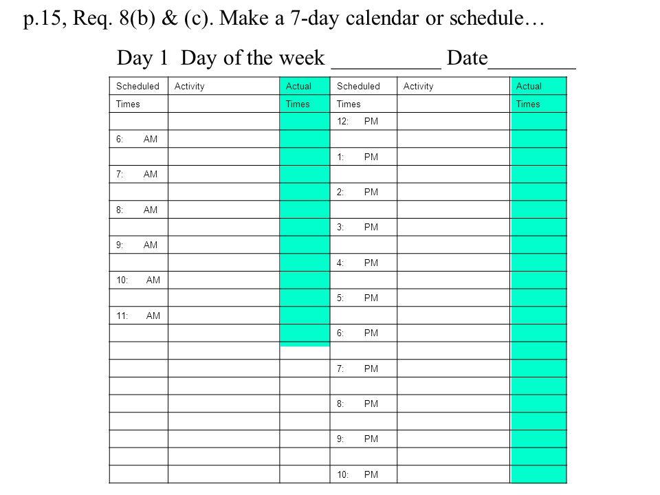 p.15, Req. 8(b) & (c). Make a 7-day calendar or schedule…