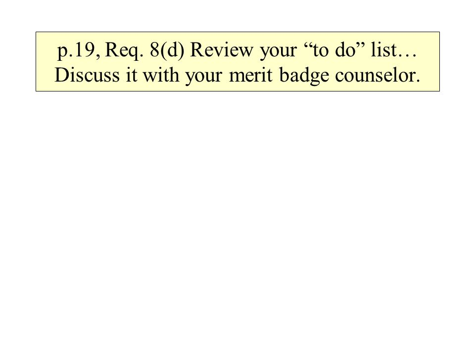 p.19, Req. 8(d) Review your to do list… Discuss it with your merit badge counselor.