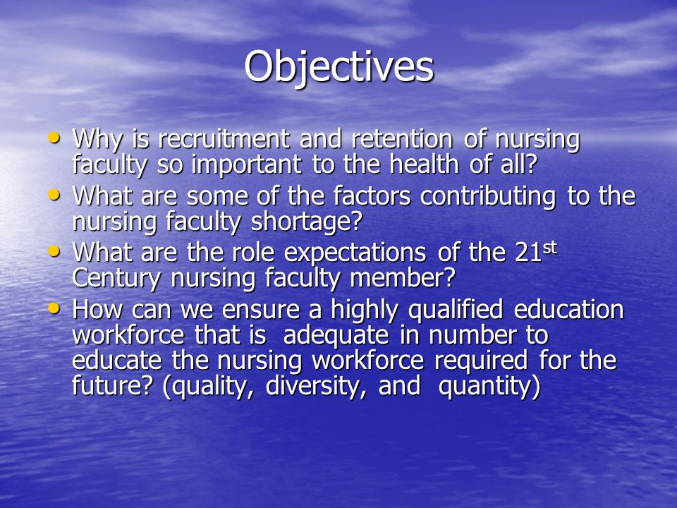 Objectives Why is recruitment and retention of nursing faculty so important to the health of all