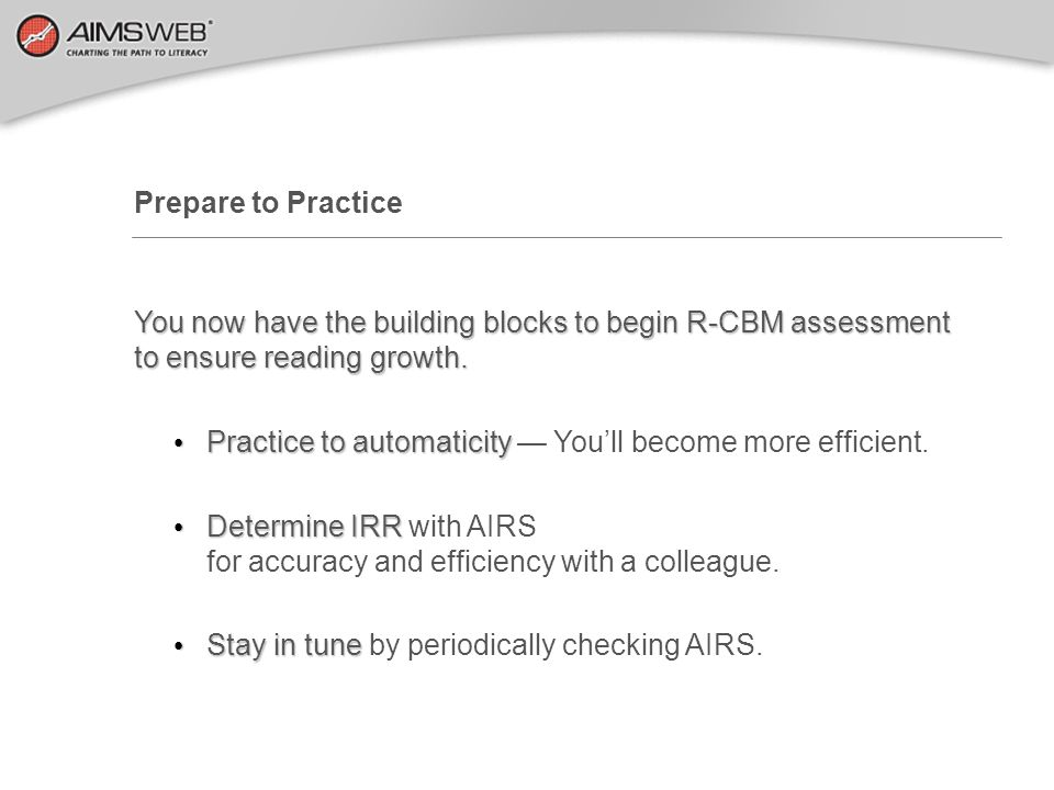Prepare to Practice You now have the building blocks to begin R-CBM assessment to ensure reading growth.