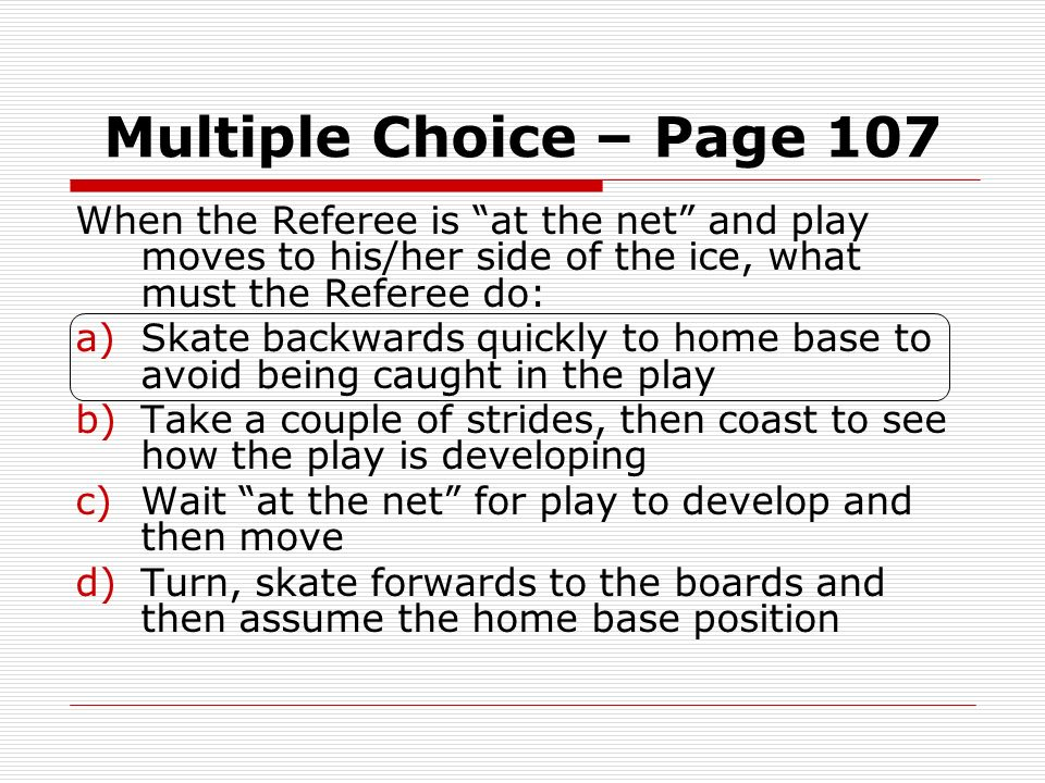 Multiple Choice – Page 107When the Referee is at the net and play moves to his/her side of the ice, what must the Referee do:
