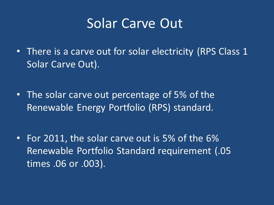 Solar Carve Out There is a carve out for solar electricity (RPS Class 1 Solar Carve Out).