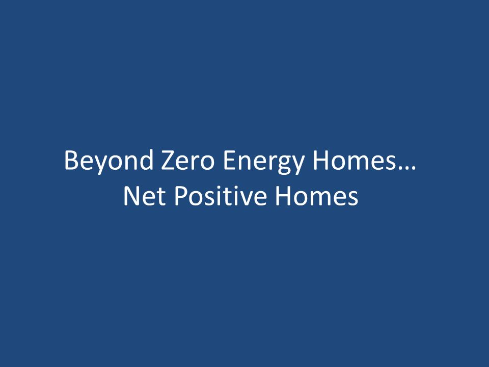 Beyond Zero Energy Homes… Net Positive Homes