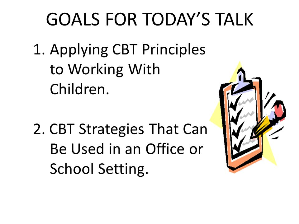 GOALS FOR TODAY'S TALK Applying CBT Principles to Working With Children.