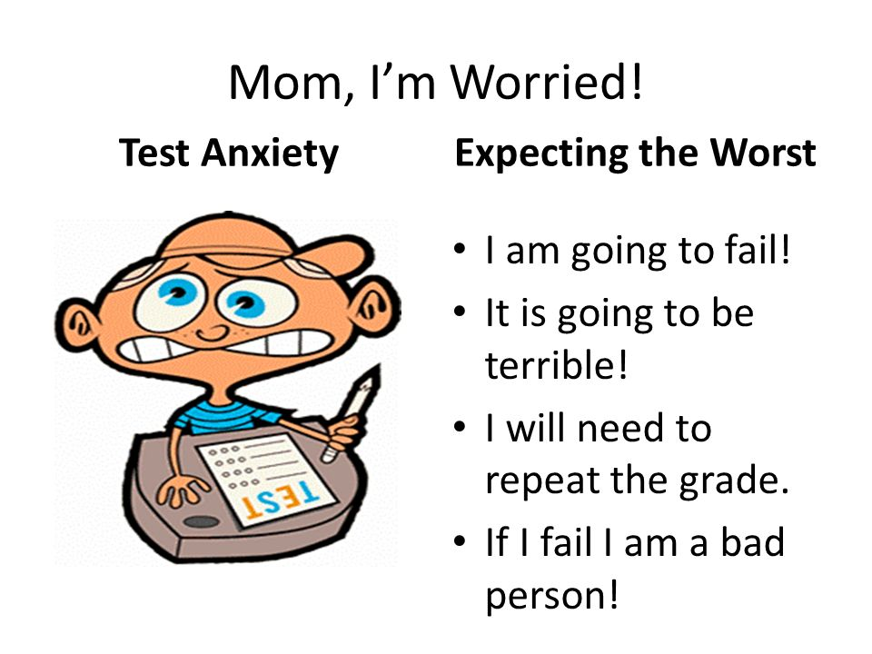 Mom, I'm Worried! Expecting the Worst Test Anxiety I am going to fail!