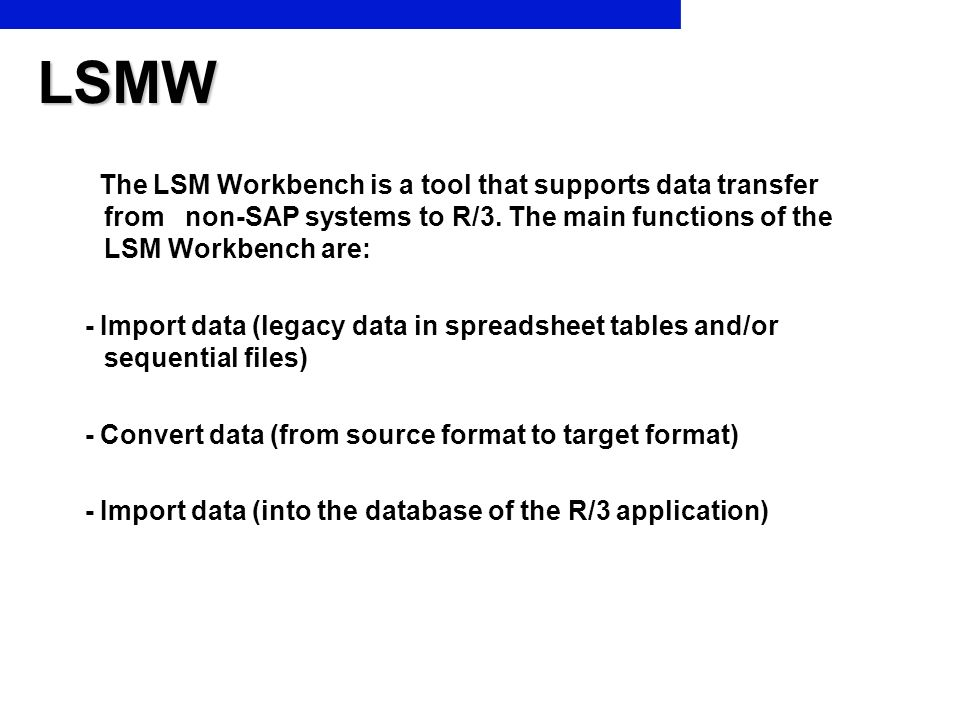 LSMW The LSM Workbench is a tool that supports data transfer from non-SAP systems to R/3. The main functions of the LSM Workbench are: