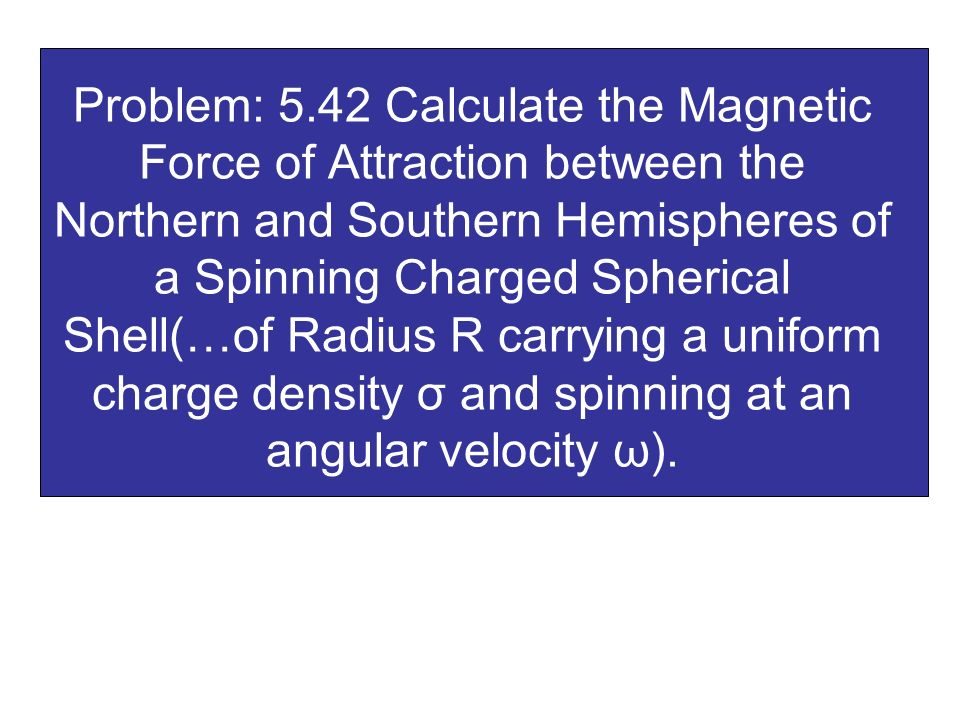 Problem: 5.42 Calculate the Magnetic Force of Attraction between the Northern and Southern Hemispheres of a Spinning Charged Spherical Shell(…of Radius R carrying a uniform charge density σ and spinning at an angular velocity ω).