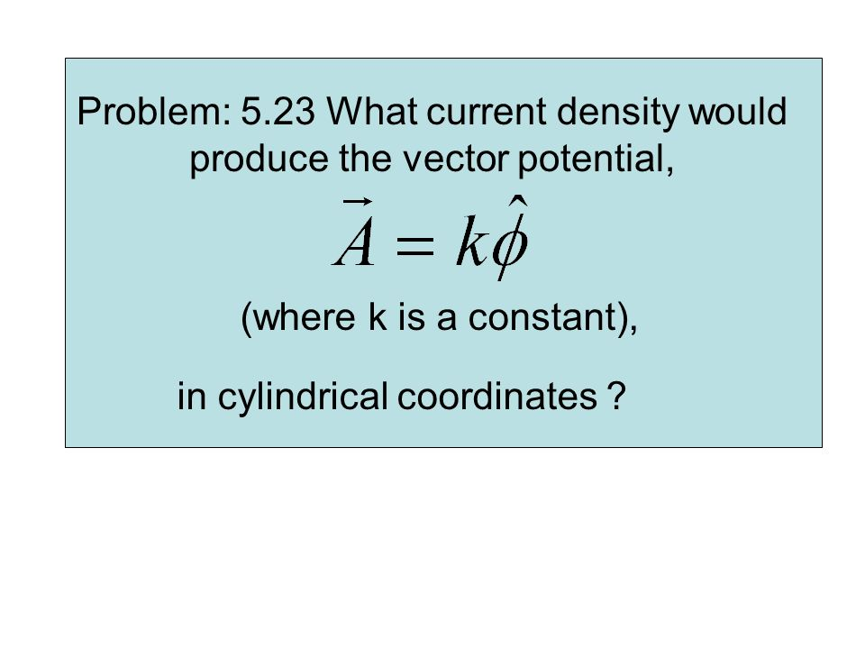Problem: 5.23 What current density would produce the vector potential,