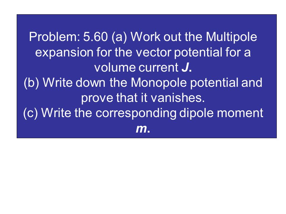 Problem: 5.60 (a) Work out the Multipole expansion for the vector potential for a volume current J.