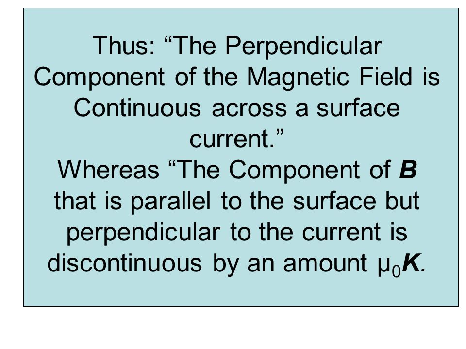 Thus: The Perpendicular Component of the Magnetic Field is Continuous across a surface current. Whereas The Component of B that is parallel to the surface but perpendicular to the current is discontinuous by an amount μ0K.