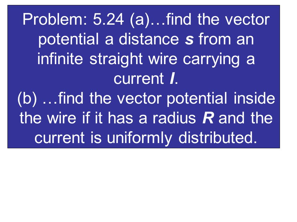 Problem: 5.24 (a)…find the vector potential a distance s from an infinite straight wire carrying a current I.