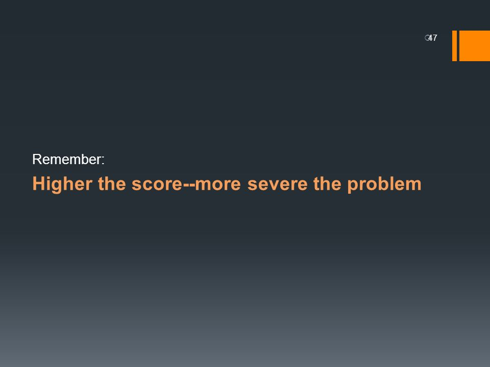 Higher the score--more severe the problem