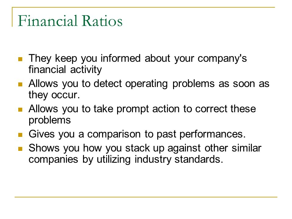 Financial Ratios They keep you informed about your company s financial activity. Allows you to detect operating problems as soon as they occur.
