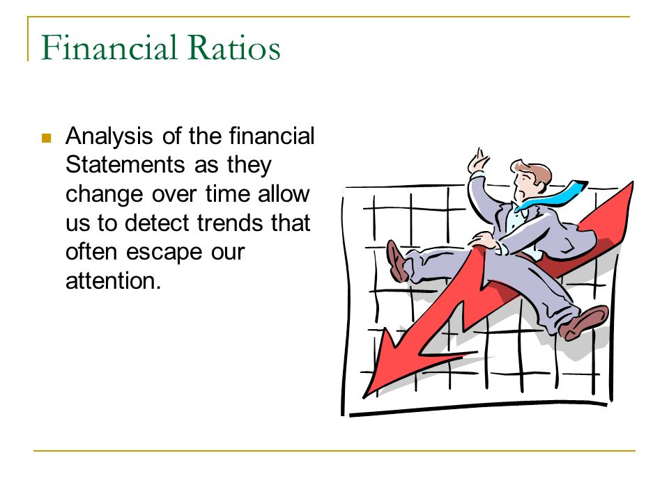 Financial Ratios Analysis of the financial Statements as they change over time allow us to detect trends that often escape our attention.