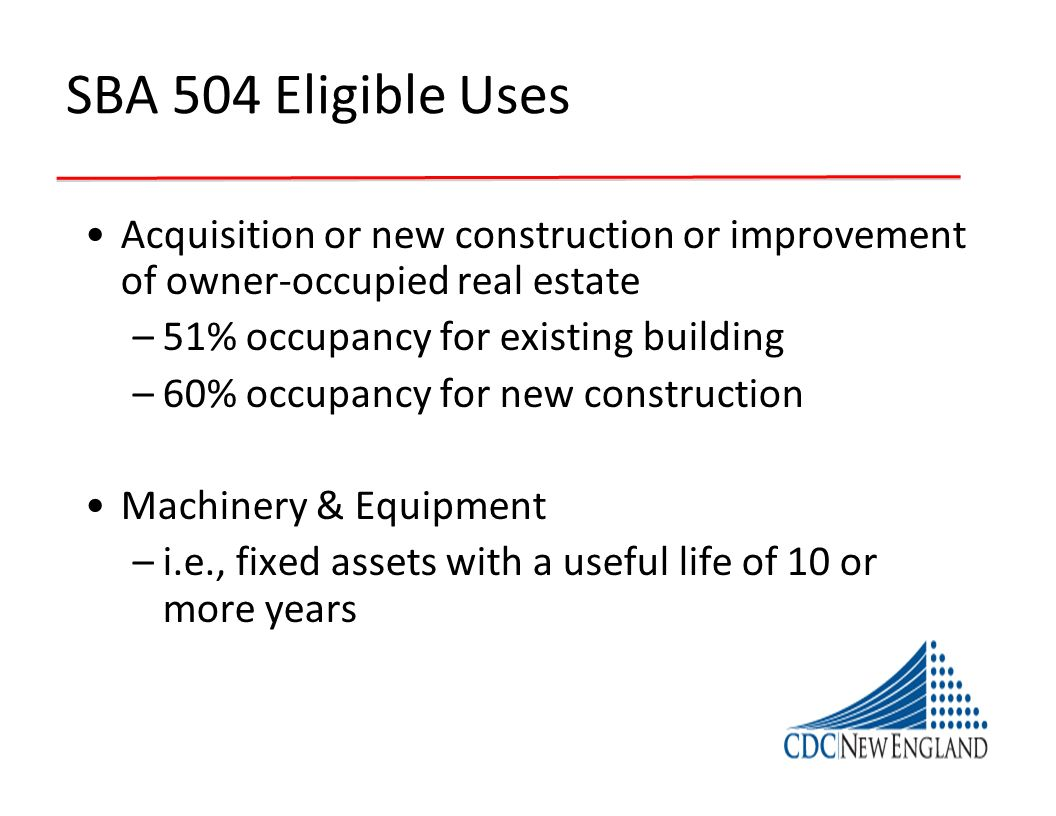 SBA 504 Eligible UsesAcquisition or new construction or improvement of owner-occupied real estate. 51% occupancy for existing building.