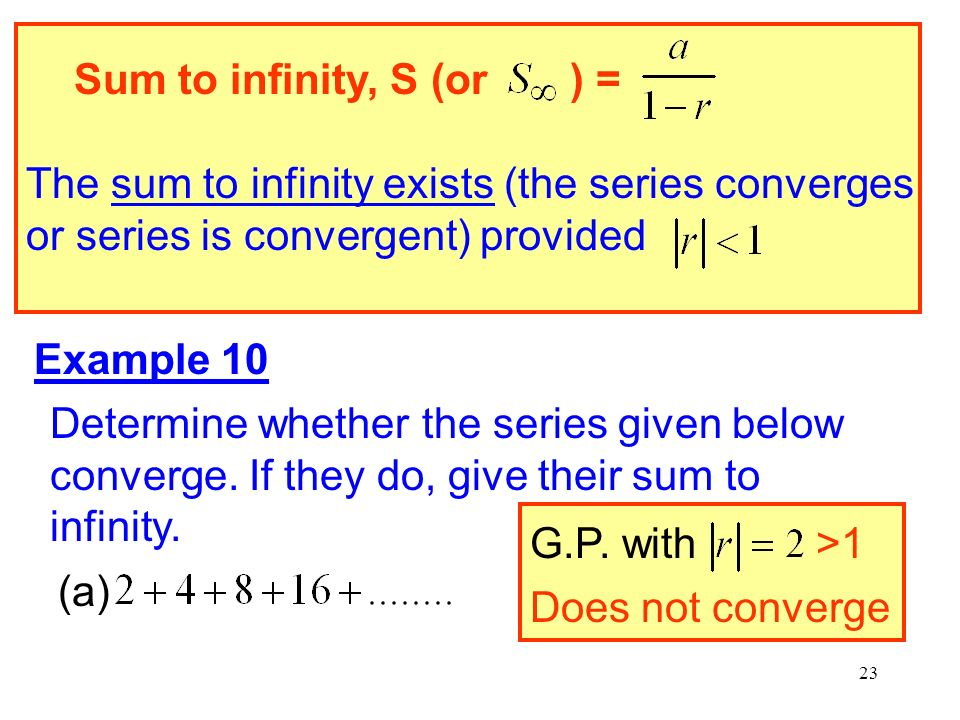Sum to infinity, S (or ) = The sum to infinity exists (the series converges or series is convergent) provided.