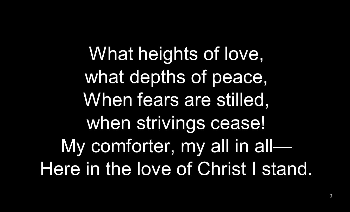 My comforter, my all in all— Here in the love of Christ I stand.