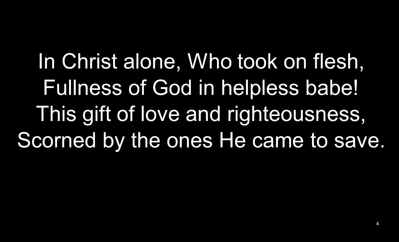 In Christ alone, Who took on flesh, Fullness of God in helpless babe!