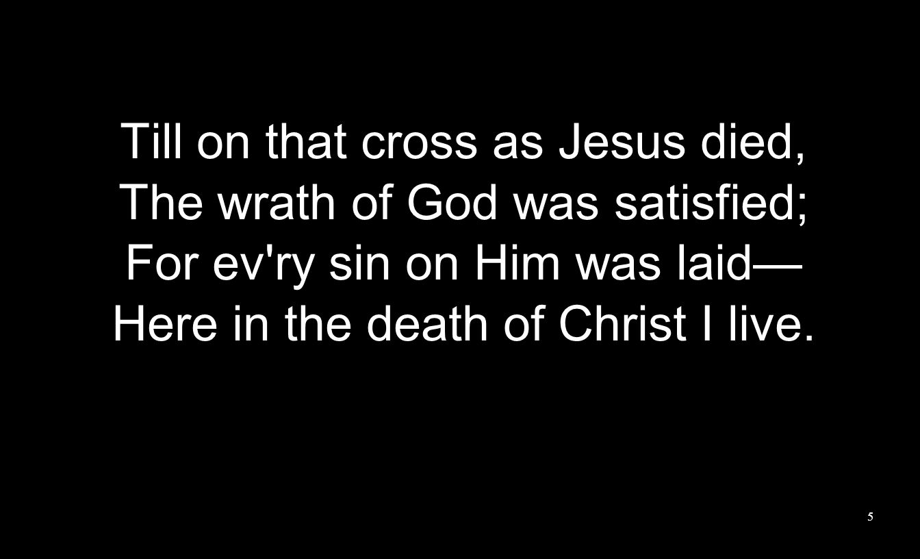 Till on that cross as Jesus died, The wrath of God was satisfied;