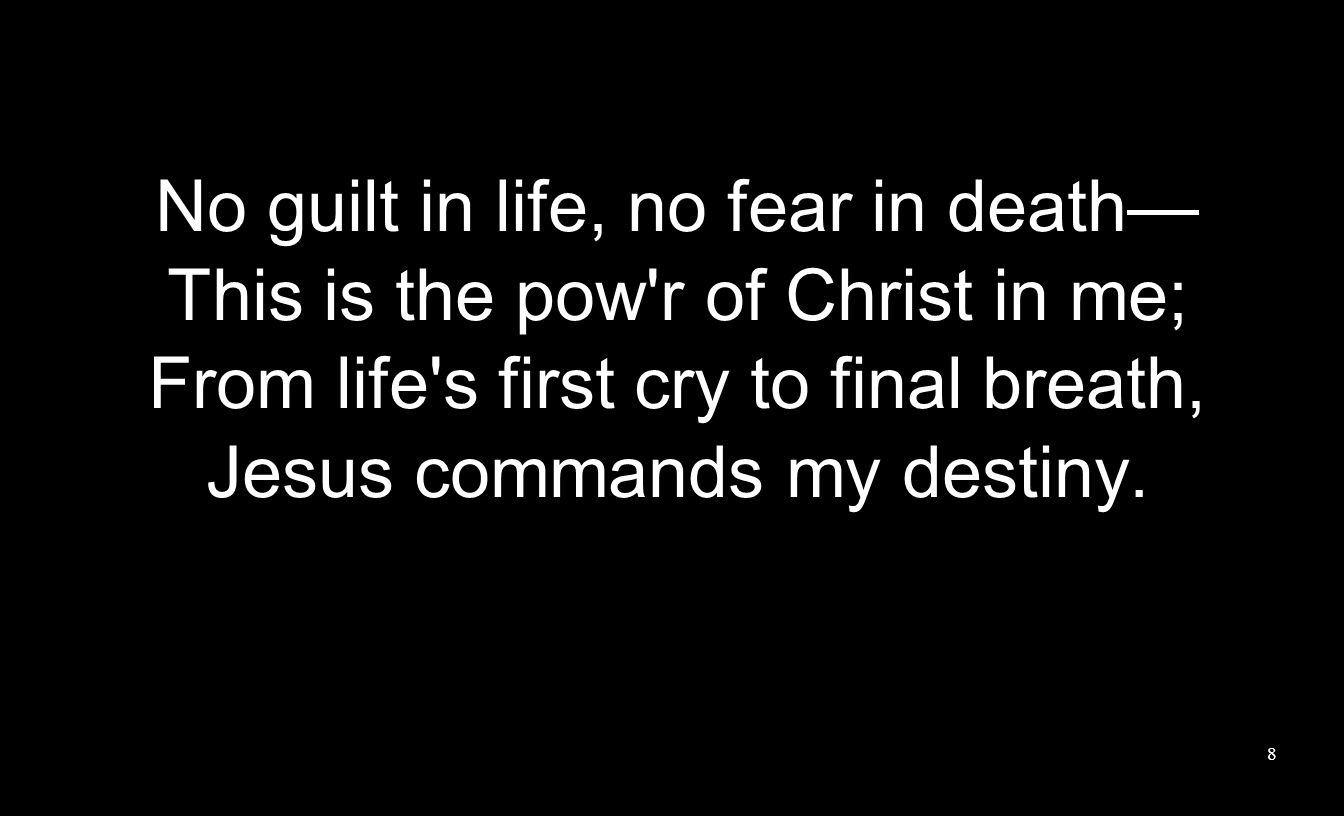 No guilt in life, no fear in death— This is the pow r of Christ in me;