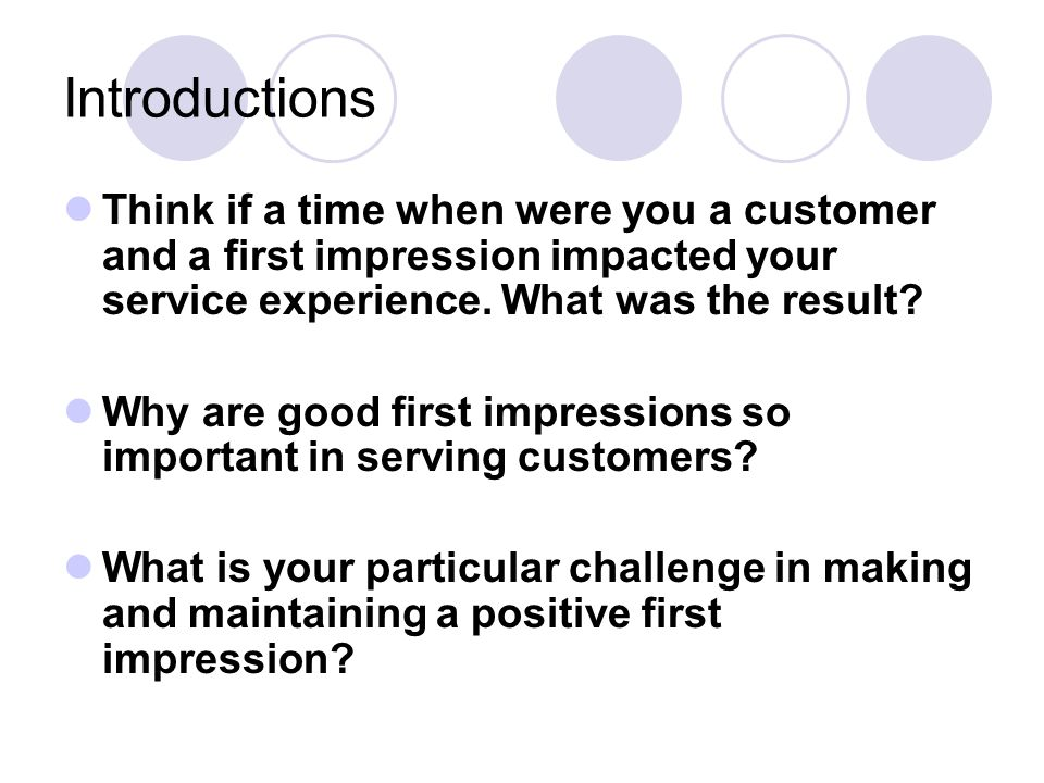 Introductions Think if a time when were you a customer and a first impression impacted your service experience. What was the result