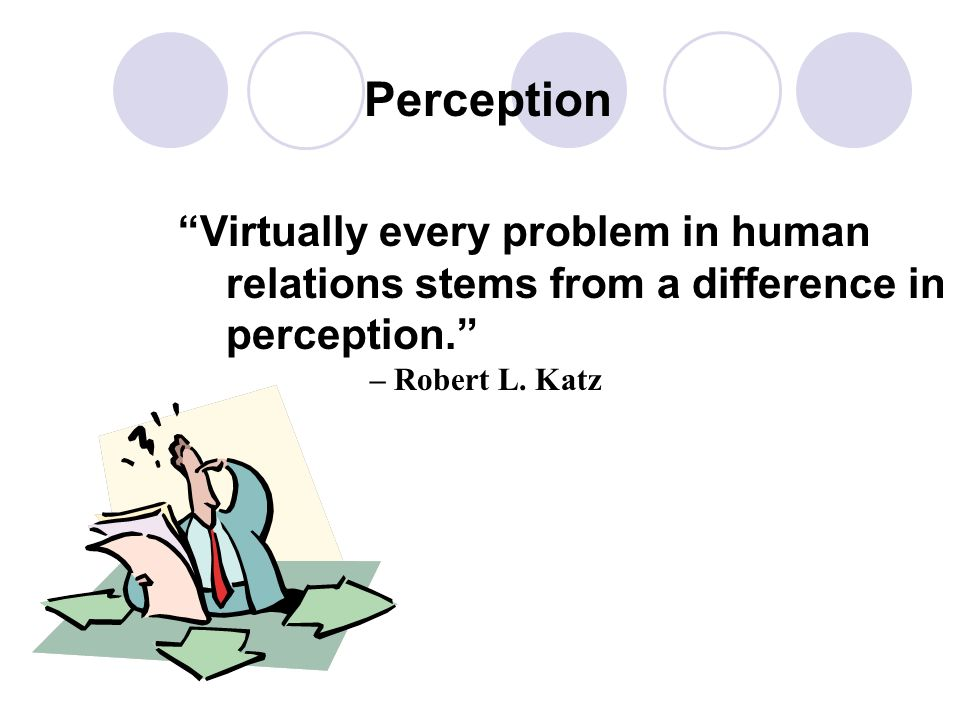 Perception Virtually every problem in human relations stems from a difference in perception. – Robert L.