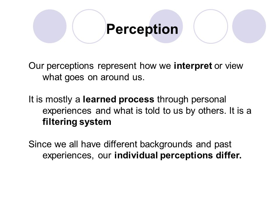 Perception Our perceptions represent how we interpret or view what goes on around us.