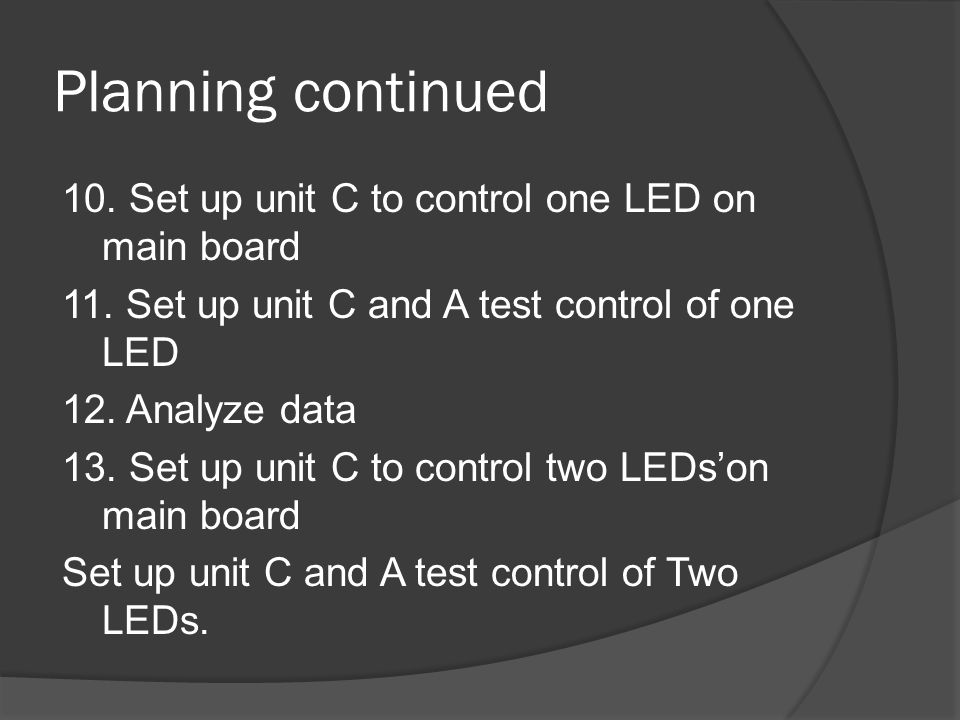 Planning continued 10. Set up unit C to control one LED on main board