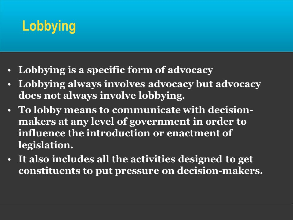 Lobbying Lobbying is a specific form of advocacy